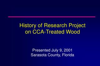 History of Research Project  on CCA-Treated Wood Presented July 9, 2001 Sarasota County, Florida