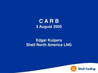 C A R B 3 August 2005   Edgar Kuipers Shell North America LNG