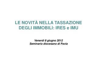 LE NOVITÀ NELLA TASSAZIONE  DEGLI IMMOBILI: IRES e IMU Venerdì 8 giugno 2012