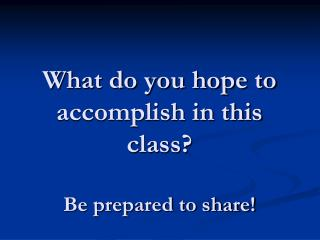 What do you hope to accomplish in this class?   Be prepared to share!