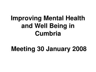 Improving Mental Health and Well Being in Cumbria  Meeting 30 January 2008