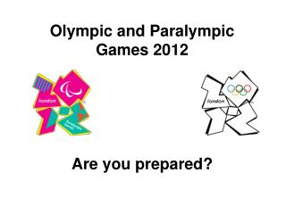 Olympic and Paralympic Games 2012 Are you prepared?