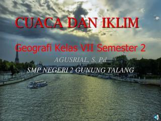 Geografi Kelas  VII Semester 2 AGUSRIAL, S. Pd SMP NEGERI 2 GUNUNG TALANG