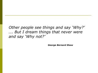 Other people see things and say 'Why?' …. But I dream things that never were and say 'Why not?'
