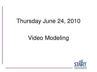 Thursday June 24, 2010 Video Modeling