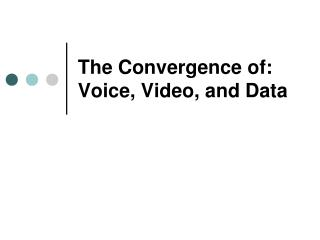 The Convergence of: Voice, Video, and Data