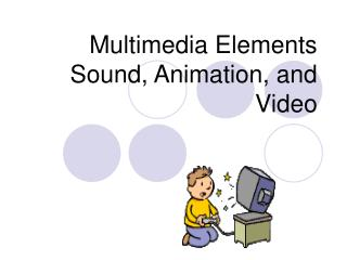 Multimedia Elements Sound, Animation, and Video