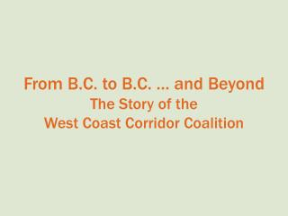 From B.C. to B.C. … and Beyond The Story of the  West Coast Corridor Coalition