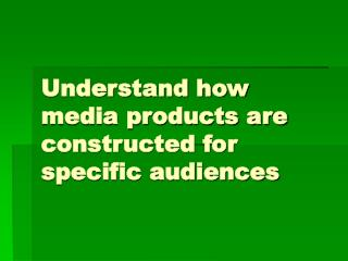 Understand how media products are constructed for specific audiences