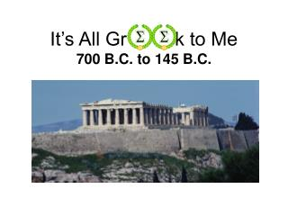 It's All Gr         k to Me 700 B.C. to 145 B.C.