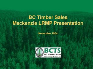 BC Timber Sales Mackenzie LRMP Presentation November 2004