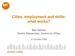 Cities, employment and skills:  what works?  Max Nathan Senior Researcher, Centre for Cities