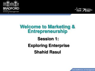 Welcome to Marketing & Entrepreneurship Session 1:   Exploring Enterprise Shahid Rasul