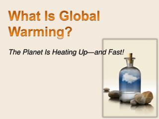 What Is Global Warming? The  Planet Is Heating Up—and  Fast!