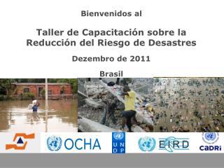 Bienvenidos al  Taller de Capacitación sobre la Reducción del Riesgo de Desastres Dezembro de 2011