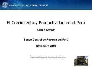 El Crecimiento y Productividad en el Perú Adrian Armas* Banco Central de Reserva del Perú