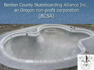 Benton County Skateboarding Alliance Inc., an Oregon non-profit corporation (BCSA)