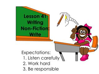 Lesson 41 Writing  Non-Fiction:  Write  Expectations: 					1. Listen carefully 					2. Work hard