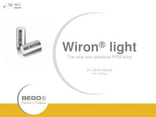 Wiron   light The new non–precious PFM Alloy Dr. Ulrich Abend R & D Alloys