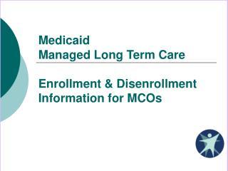 Medicaid Managed Long Term Care Enrollment & Disenrollment Information for MCOs