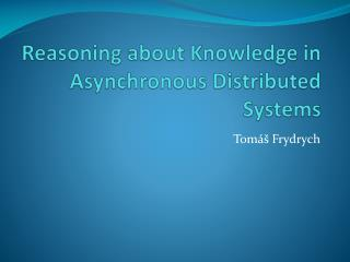 Reasoning about Knowledge  in  Asynchronous Distributed Systems