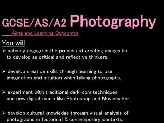 GCSE/AS/A2  Photography Aims and Learning Outcomes You will