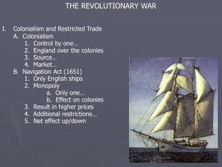 THE REVOLUTIONARY WAR Colonialism and Restricted Trade 	A.  Colonialism 		1.  Control by one…