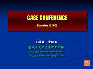 CASE CONFERENCE - November 20, 2007 -