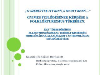 Készítette: Korsós Bernadett Miskolci Egyetem, Bölcsészettudományi Kar