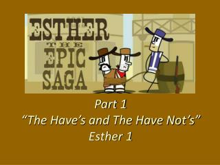 Part 1 �The Have�s and The Have Not�s� Esther 1