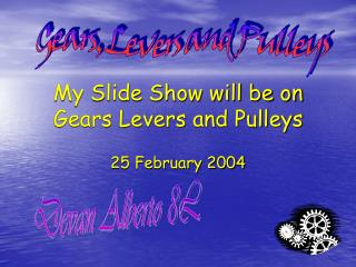 My Slide Show will be on Gears Levers and Pulleys