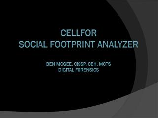 CELLFOR  Social  Footprint  Analyzer Ben McGee, CISSP, CEH,  MCTS DIGITAL FORENSICs