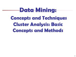 Data Mining:  Concepts and Techniques Cluster Analysis: Basic Concepts and Methods