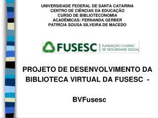 PROJETO DE DESENVOLVIMENTO DA BIBLIOTECA VIRTUAL DA FUSESC  -     BVFusesc
