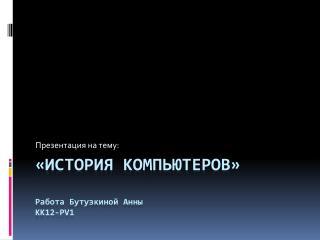 «История компьютеров» Работа  Бутузкиной  Анны kk12-pv1