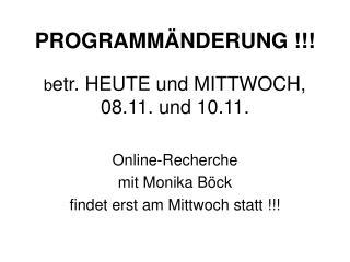 PROGRAMMÄNDERUNG !!! b etr. HEUTE und MITTWOCH, 08.11. und 10.11.