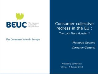 Consumer collective redress in the EU :  The Loch Ness Monster ? Monique Goyens Director-General