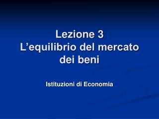 Lezione 3 L'equilibrio del mercato dei beni