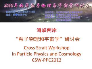 "海峡两岸 "" 粒子物理和宇宙学 "" 研讨会 Cross Strait Workshop  in Particle Physics and Cosmology CSW-PPC2012"