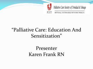 """ Palliative Care: Education And Sensitization"" Presenter Karen Frank RN"