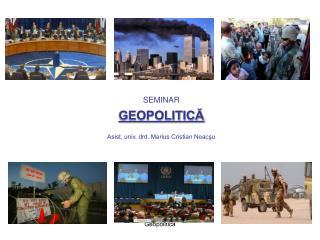 SEMINAR GEOPOLITICĂ Asist. univ. drd. Marius Cristian Neacşu