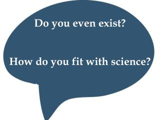 Do you even exist? How do you fit with science?