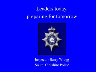 Leaders today,  preparing for tomorrow Inspector Barry Wragg South Yorkshire Police