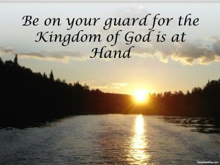 Be on your guard for the Kingdom of God is at Hand