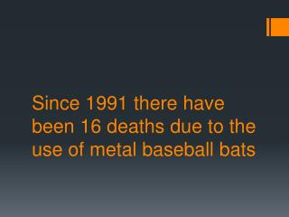 Since 1991 there have been 16 deaths due to the use of metal baseball bats