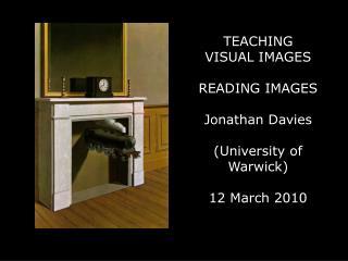 TEACHING  VISUAL IMAGES READING IMAGES Jonathan Davies (University of Warwick) 12 March 2010