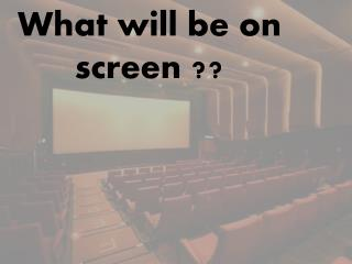 What will  be on  screen  ??