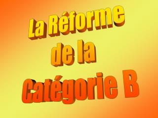 La Réforme  de la  Catégorie B