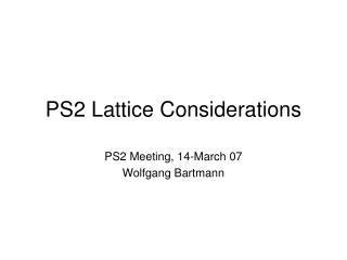 PS2 Lattice Considerations