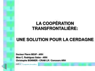 LA COOPÉRATION TRANSFRONTALIÈRE: UNE SOLUTION POUR LA CERDAGNE Docteur Pierre BEUF - ARH